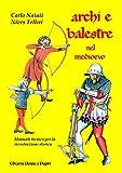 Archi e balestre nel Medioevo. Manuale tecnico di ricostruzione storica