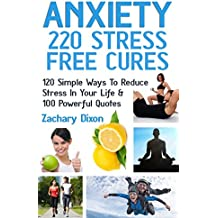 Anxiety: 220 Stress Free Cures: 120 Simple Ways To Reduce Stress In Your Life & 100 Powerful Quotes (BONUS-45Minute Life Coaching Session. Anxiety Relief, Anxiety Free, Anxiety Cure) (English Edition)
