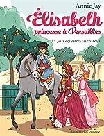 JEUX EQUESTRES AU CHATEAU - Elisabeth, princesse à Versailles - tome 13 de Annie Jay
