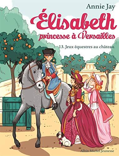 ELISABETH T13 JEUX EQUESTRES AU CHATEAU: Elisabeth, princesse à Versailles - tome 13 par Annie Jay