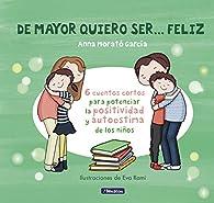 De mayor quiero ser... feliz: 6 cuentos para potenciar la positividad y autoestima de los niños par  Anna Morato García