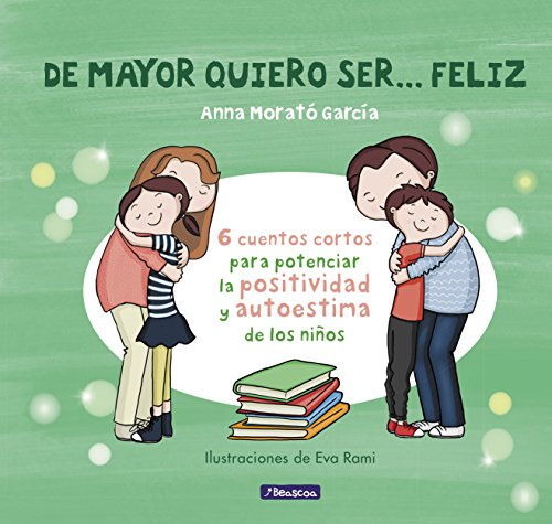 De mayor quiero ser... feliz: 6 cuentos para potenciar la positividad y autoestima de los niños por Anna Morato García