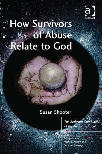 How Survivors of Abuse Relate to God: The Authentic Spirituality of the Annihilated Soul (Explorations in Practical, Pastoral and Empirical Theology) by [Shooter, Susan]