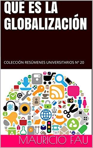 QUÉ ES LA GLOBALIZACIÓN: COLECCIÓN RESÚMENES UNIVERSITARIOS Nº 20 por Mauricio Fau