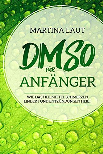 DMSO für Anfänger: Wie das Heilmittel Schmerzen lindert und Entzündungen heilt. Das perfekte Handbuch um nachhaltig natürlich gesund und fit zu werden mit dem Wunderheilmittel DMSO. (English Edition)