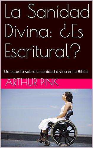 La Sanidad Divina: ¿Es Escritural?: Un estudio sobre la sanidad divina en la Biblia (Teología nº 6) por Arthur Pink