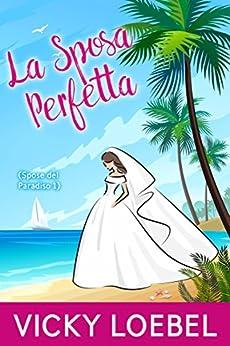 La Sposa Perfetta (Spose del Paradiso 1) di [Loebel, Vicky]