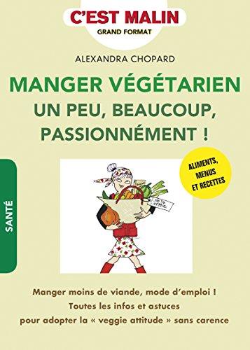 Manger végétarien un peu, beaucoup, passionnément ! c'est malin : Manger moins de viande, mode d'emploi ! Toutes les infos et astuces pour adopter la veggie attitude sans carence par Alexandra Chopard
