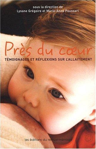 Près du coeur : Témoignages et réflexions sur l'allaitement par Lysane Grégoire, Marie-Anne Poussart, Collectif, Geneviève Lavallée, Natacha Bherer