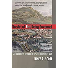 The Art of Not Being Governed: An Anarchist History of Upland Southeast Asia (Agrarian Studies)