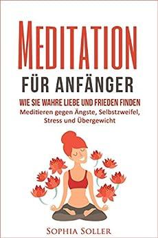 meditation f r anf nger wie sie wahre liebe und frieden finden meditieren lernen gegen ngste. Black Bedroom Furniture Sets. Home Design Ideas