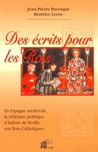 Des écrits pour les rois en Espagne médiévale. La réflexion politique d'Isidore de Séville aux rois politiques par J.-P. Barraqué, B. Leroy (Broché)