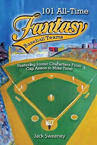 101 All-Time Fantasy Baseball Teams: Featuring Iconic Characters From Cap Anson to Mike Trout (English Edition)