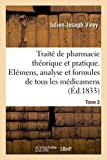 Traité de pharmacie théorique et pratique. Elémens, analyse, formules de tous les médicamens: préparations chimiques et pharmaceutiques, classées méthodiquement suivant la chimie moderne