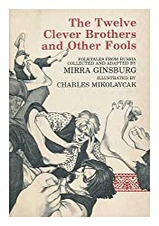 The twelve clever brothers and other fools : folktales from Russia / collected and adapted by Mirra Ginsburg ; illustrated by Charles Mikolaycak