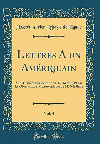 Lettres a Un Amériquain, Vol. 4: Sur l'Histoire Naturelle de M. de Buffon, Et Sur Les Observations Microscopiques de M. Néedham (Classic Reprint)