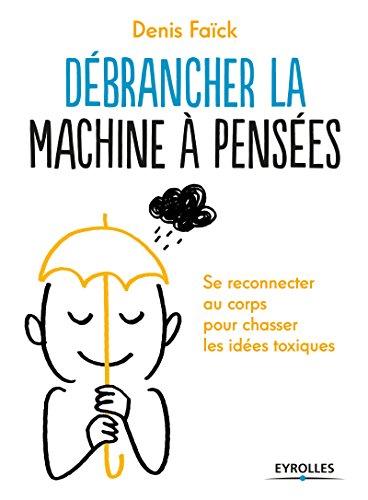 Débrancher la machine à pensées: Se reconnecter au corps pour chasser les idées toxiques.