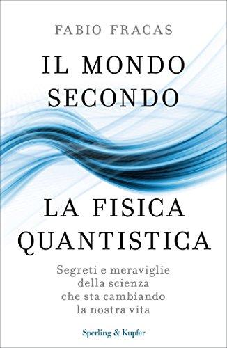 Il mondo secondo la fisica quantistica: Segreti e meraviglie della scienza che sta cambiando la nostra vita (Italian Edition)