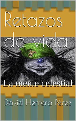 Retazos de vida: La mente celestial por David Herrera Pérez