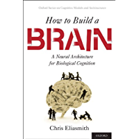 How to Build a Brain: A Neural Architecture for Biological Cognition (Oxford Series on Cognitive Models and…