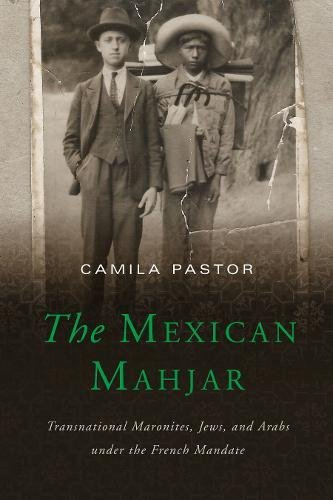 The Mexican Mahjar: Transnational Maronites, Jews, and Arabs under the French Mandate por Camila Pastor
