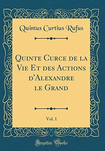 Quinte Curce de la Vie Et Des Actions d'Alexandre Le Grand, Vol. 1 (Classic Reprint) par Quintus Curtius Rufus