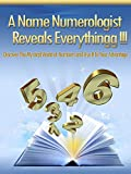 Numerology: A Name Numerologist Reveals Everythingg!!!: Discover the mystical world of numbers