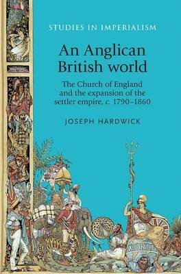 [(An Anglican British World : The Church of England and the Expansion of the Settler Empire, c. 1790-1860)] [By (author) Joseph Hardwick] published on (October, 2014)