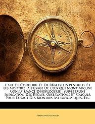 L'Art de Conduire Et de Regler Les Pendules Et Les Montres: A L'Usage de Ceux Qui N'Ont Aucune Connaissance D'Horlogerie: Suivie D'Une Indication Des