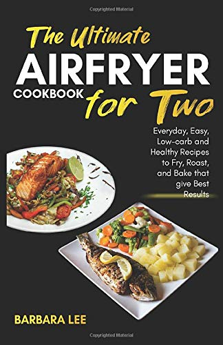 The Ultimate Air Fryer cookbook for Two: Everyday, Easy, Low-carb and Healthy Recipes to Fry, Roast, and Bake that give Best Results ( keto, diabetes, low fat, low carb, crispy fries, steaks, 2019) -