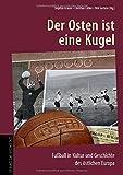 Der Osten ist eine Kugel: Fußball in Kultur und Geschichte des östlichen Europa -