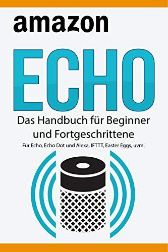 Amazon Echo: Das Handbuch für Beginner und Fortgeschrittene. Für Echo, Echo Dot und Alexa, IFTTT, Easter Eggs, uvm. -