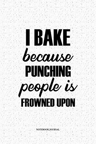 I Bake Because Punching People Is Frowned Upon: A 6 x 9 Inch Matte Softcover Diary Notebook For Bakers, Chef or Foodies With 120 Blank Lined Pages