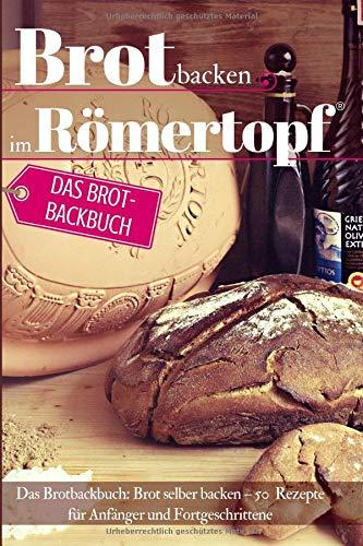 Brot backen im Römertopf: Das Brotbackbuch: Brot selber backen - 50 Rezepte für Anfänger und Fortgeschrittene (Backen - die besten Rezepte, Band 29)