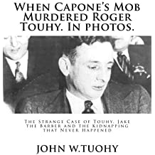 When Capone's Mob Murdered Roger Touhy. In photos.: The Strange Case of Touhy, Jake the Barber and the Kidnapping that Never Happened by John W. Tuohy (2014-11-06)