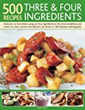 500 Recipes Three & Four Ingredients: Delicious, No-fuss Dishes Using Just Four Ingredients or Less, from Breakfasts and