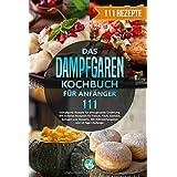 Das Dampfgaren Kochbuch für Anfänger: 111 Dampfgarer Rezepte für eine gesunde Ernährung. Mit leckeren Rezepten für Fleisch, F