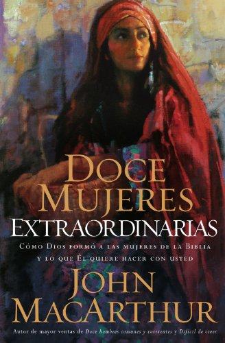 Doce Mujeres Extraordinarias: Como Dios Formo a Las Mujeres de La Biblia...