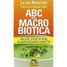 ABC della macrobiotica. La via naturale. Salute, stile di vita, alimentazione e ricette