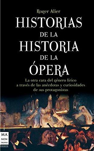 Historias de la Historia de la Opera: La Otra Cara del Genero Lirico A Traves de las Anecdotas y Curiosidades de Sus Protagonistas
