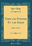 Vers les Steppes Et les Oasis: Algérie-Tunisie (Classic Reprint)