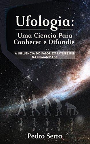 UFOLOGIA: UMA CIÊNCIA PARA CONHECER E DIFUNDIR: A INFLUÊNCIA DO FATOR EXTRATERRESTRE NA HUMANIDADE (Portuguese Edition)