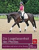 Die Losgelassenheit des Pferdes: Ausbilden und Reiten ohne Zwang