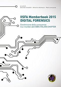 IISFA Memberbook 2015 DIGITAL FORENSICS: Condivisione della conoscenza tra i membri dell'IISFA ITALIAN CHAPTER di [Costabile, Gerardo]