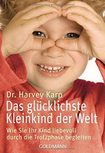 Das glücklichste Kleinkind der Welt: Wie Sie Ihr Kind liebevoll durch die Trotzphase begleiten