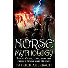 Norse Mythology: Thor, Odin, Loki, and the Other Gods and Heroes (Norse Mythology, Norse Gods, Norse Myths, Norse Sagas, Norse History) (English Edition)
