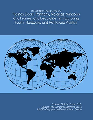 The 2020-2025 World Outlook for Plastics Doors, Partitions, Moldings, Windows and Frames, and Decorative Trim Excluding Foam, Hardware, and Reinforced Plastics
