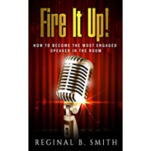 FIRE IT UP!: HOW TO BECOME THE MOST ENGAGING SPEAKER IN THE ROOM (English Edition)
