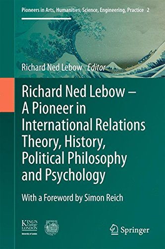 Richard Ned Lebow: A Pioneer in International Relations Theory, History, Political Philosophy and Psychology (Pioneers in Arts, Humanities, Science, Engineering, Practice)