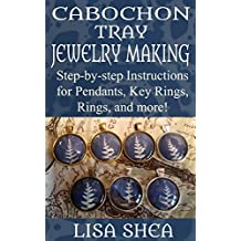 Cabochon Tray Jewelry Making - Step-by-step Instructions for Pendants, Key Rings, Rings, and More! (English Edition)